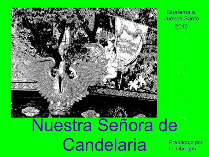 Nuestra Señora de Candelaria Guatemala, Jueves Santo 2010 M A Ñ A N A Preparado por C. Obregón