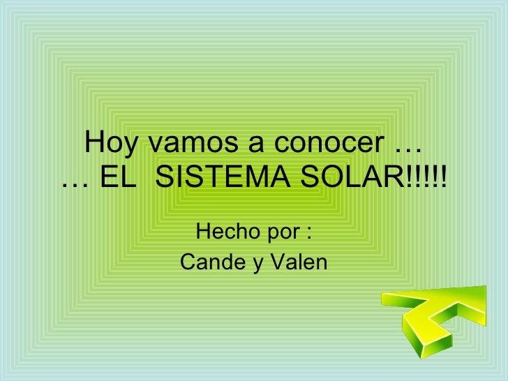 Hoy vamos a conocer … … EL  SISTEMA SOLAR!!!!! Hecho por : Cande y Valen