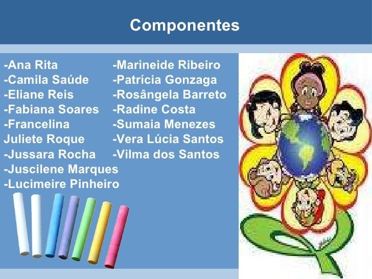 Componentes   -Ana Rita -Camila Saúde -Eliane Reis  -Fabiana Soares  -Francelina Juliete Roque  -Jussara Rocha  -Juscilene...