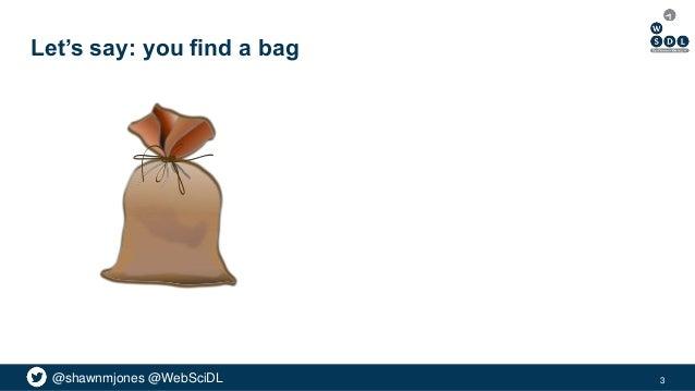 @shawnmjones @WebSciDL Let's say: you find a bag 3