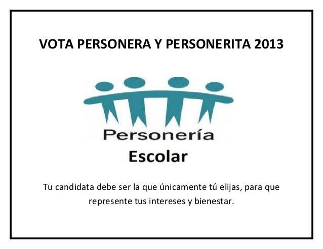 VOTA PERSONERA Y PERSONERITA 2013Tu candidata debe ser la que únicamente tú elijas, para que           represente tus inte...