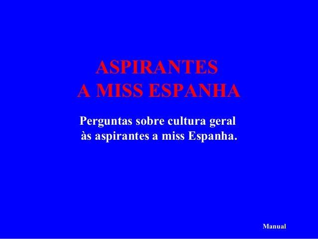 ASPIRANTESA MISS ESPANHAPerguntas sobre cultura geralàs aspirantes a miss Espanha.                                Manual