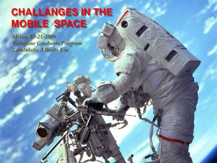 CHALLANGES IN THE MOBILE  SPACE<br />Milan, 07-21-2009Vodafone Graduate ProgramCandidate: Alberto Lia<br />