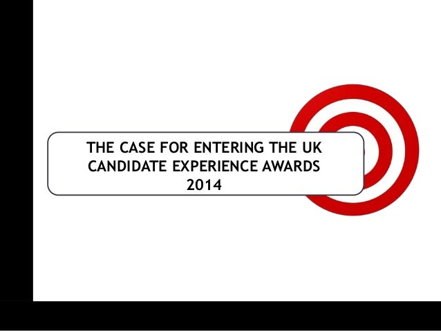 THE CASE FOR ENTERING THE UK CANDIDATE EXPERIENCE AWARDS 2014