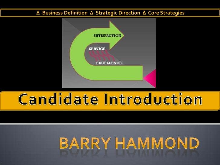 ΔBusiness Definition  Δ  Strategic Direction  Δ  Core Strategies<br />Candidate Introduction<br />Barry Hammond<br />