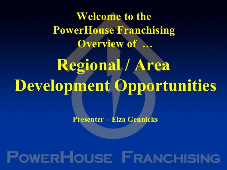 Welcome to the  PowerHouse Franchising  Overview of  … Regional / Area  Development Opportunities Presenter – Elza Gennicks