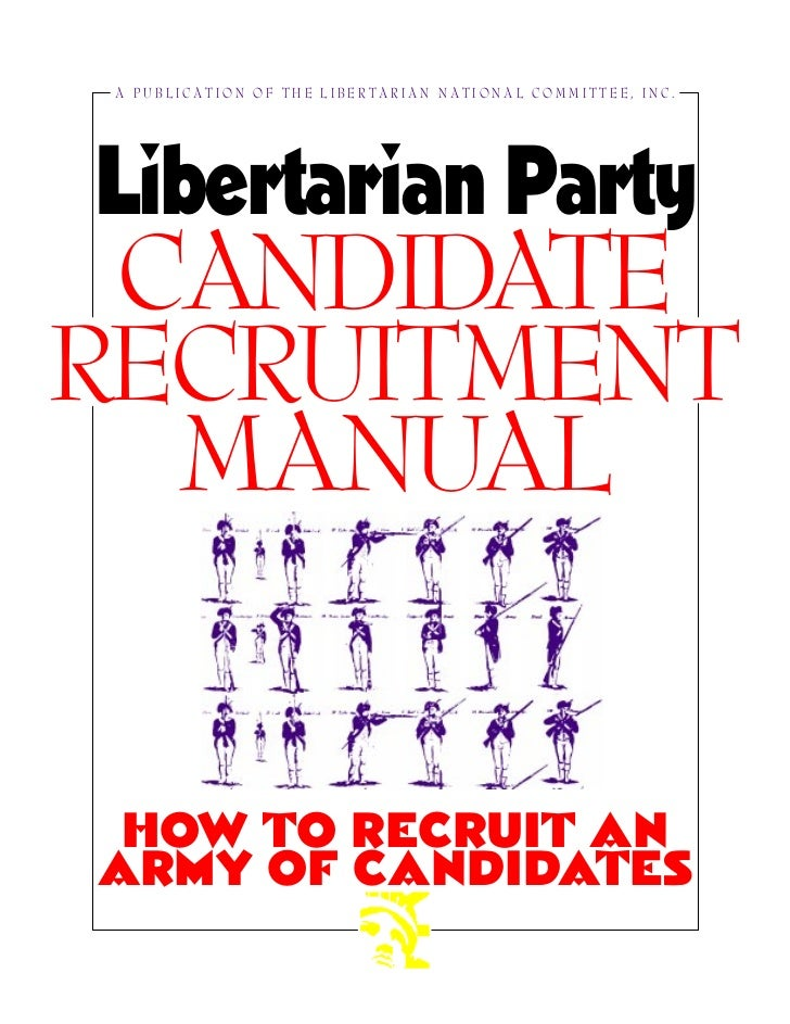 A PUBLICATION OF THE LIBERTARIAN NATIONAL COMMITTEE, INC.Libertarian Party CANDIDATERECRUITMENT  MANUAL HOW TO RECRUIT ANA...