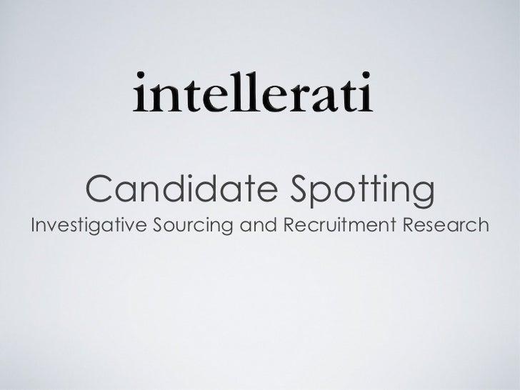 Candidate Spotting <ul><li>Investigative Sourcing and Recruitment Research </li></ul>