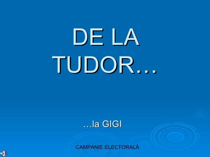 DE LA TUDOR… … la GIGI CAMPANIE ELECTORAL Ă