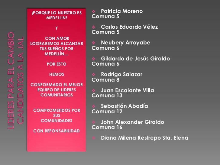 LIDERES PARA EL CAMBIO candidatos a la jal<br />¡PORQUE LO NUESTRO ES MEDELLIN! <br />Y<br /> CON AMOR  LOGRAREMOS ALCANZA...