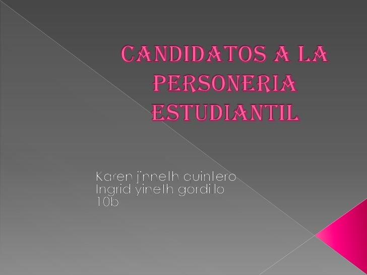 CANDIDATOS A LA PERSONERIA ESTUDIANTIL<br />Karen jinneth quintero<br />Ingrid yineth gordillo<br />10b<br />