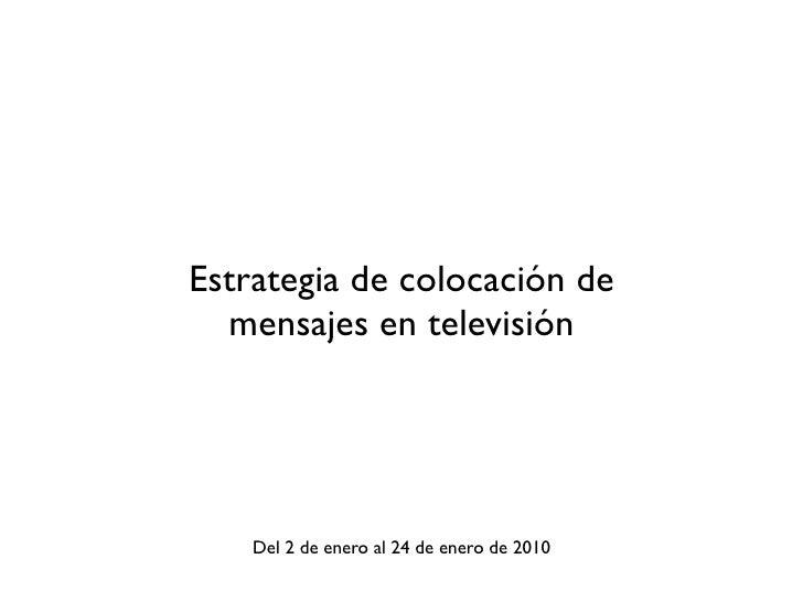 Estrategia de colocación de   mensajes en televisión         Del 2 de enero al 24 de enero de 2010