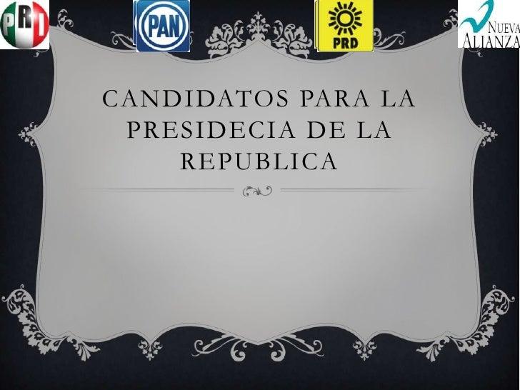 CANDIDATOS PARA LA PRESIDECIA DE LA    REPUBLICA