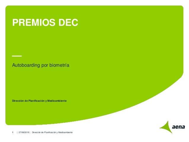 | |1 PREMIOS DEC Autoboarding por biometría Dirección de Planificación y Medioambiente 27/06/2019 Dirección de Planificaci...