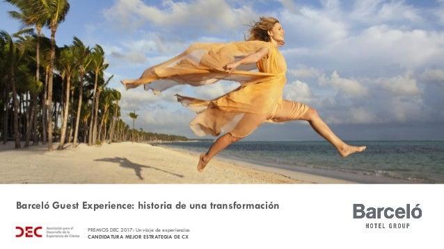 PREMIOS DEC 2017: Un viaje de experiencias CANDIDATURA MEJOR ESTRATEGIA DE CX Barceló Guest Experience: historia de una tr...