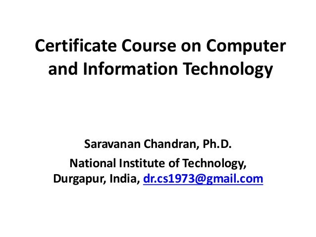 Certificate Course on Computer and Information Technology Saravanan Chandran, Ph.D. National Institute of Technology, Durg...