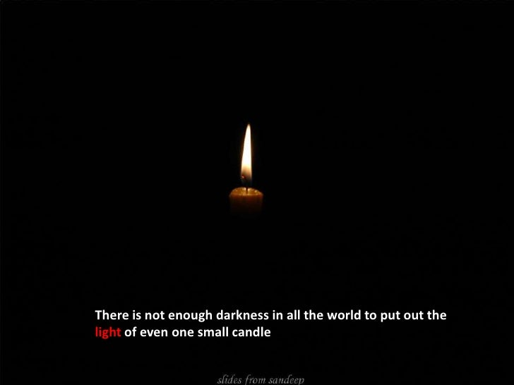 "There is not enough darkness in all the world to put out the light of even one small candle""<br />"