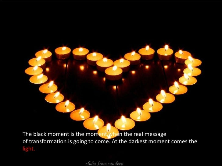 The black moment is the moment when the real message <br />of transformation is going to come. At the darkest moment comes...