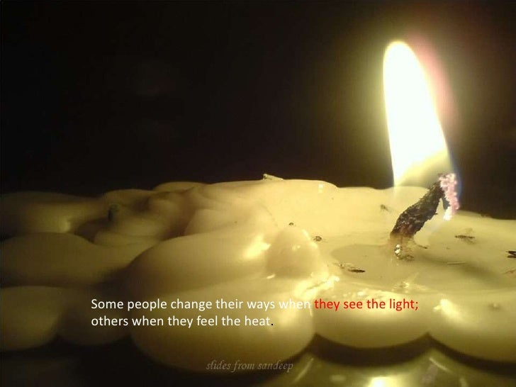 Some people change their ways when they see the light; others when they feel the heat.<br />
