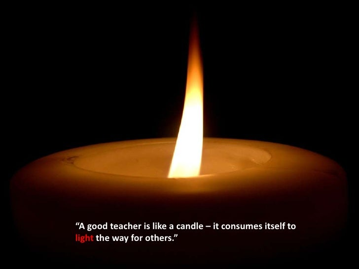 """""""A good teacher is like a candle – it consumes itself to light the way for others.""""<br />"""