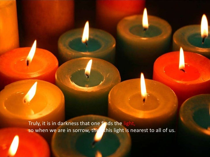 Truly, it is in darkness that one finds the light, <br />so when we are in sorrow, then this light is nearest to all of us...