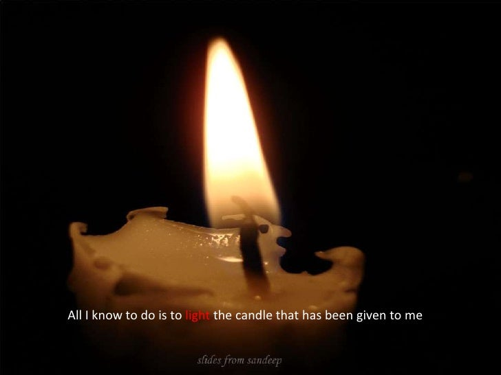 All I know to do is to light the candle that has been given to me<br />