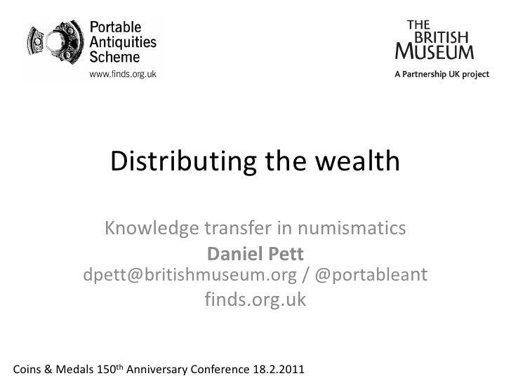 Distributing the wealth                Knowledge transfer in numismatics                          Daniel Pett            d...