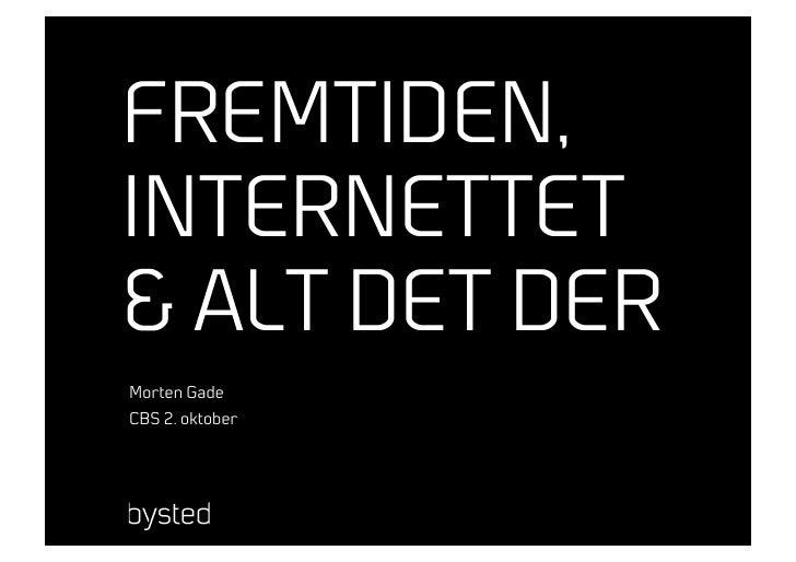 FREMTIDEN, INTERNETTET & ALT DET DER Morten Gade CBS 2. oktober