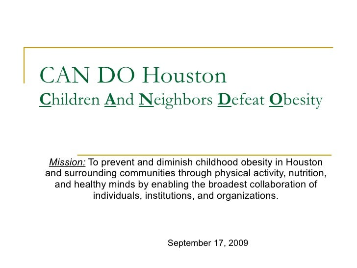 CAN DO Houston C hildren  A nd  N eighbors  D efeat  O besity Mission:  To prevent and diminish childhood obesity in Houst...