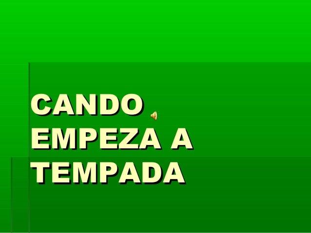 CANDOCANDO EMPEZA AEMPEZA A TEMPADATEMPADA