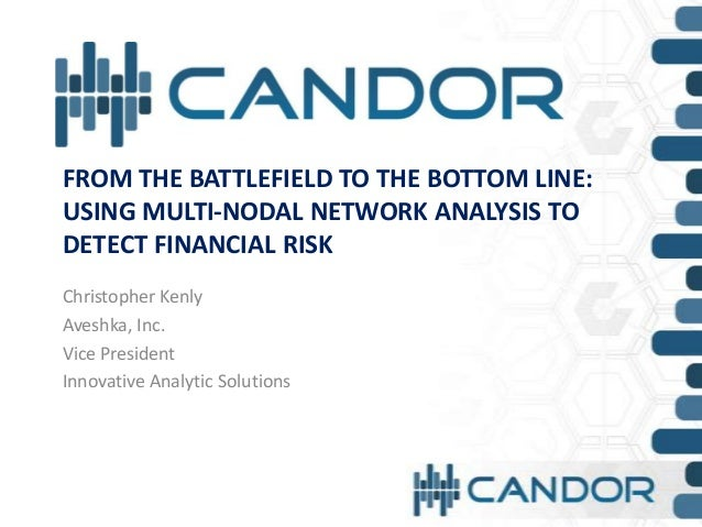 FROM THE BATTLEFIELD TO THE BOTTOM LINE:USING MULTI-NODAL NETWORK ANALYSIS TODETECT FINANCIAL RISKChristopher KenlyAveshka...