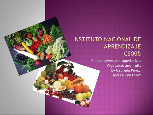 Comparatives and superlatives Vegetables and fruits By Gabriela Perez and Lauren Perez