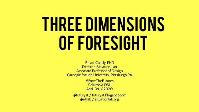 THREe dimensions of foresight Stuart Candy, PhD Director, Situation Lab Associate Professor of Design Carnegie Mellon Univ...