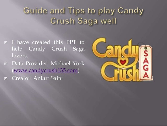       I have created this PPT to help Candy Crush Saga lovers. Data Provider: Michael York (www.candycrush135.com) Crea...
