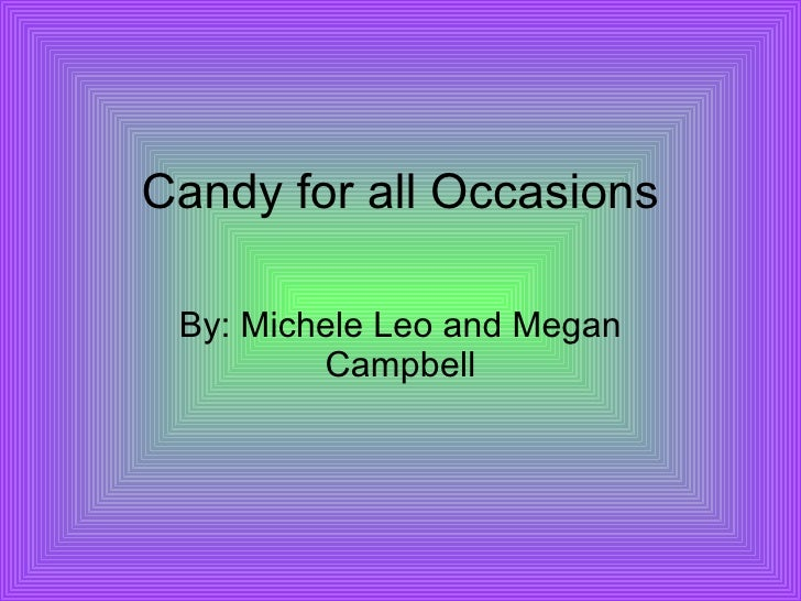 Candy for all Occasions By: Michele Leo and Megan Campbell