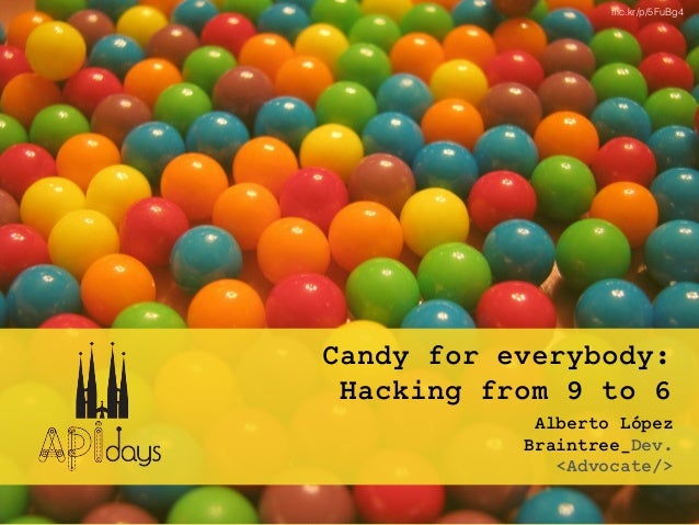 Candy for everybody: Hacking from 9 to 6 Alberto López Braintree_Dev. <Advocate/> flic.kr/p/5FuBg4
