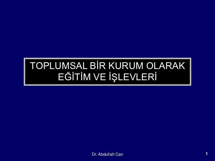 TOPLUMSAL BĠR KURUM OLARAK    EĞĠTĠM VE ĠġLEVLERĠ          Dr. Abdullah Can   1