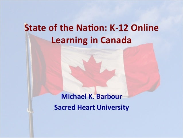 State	   of	   the	   Na*on:	   K-­‐12	   Online	    Learning	   in	   Canada	    Michael	   K.	   Barbour	    Sacred	   H...