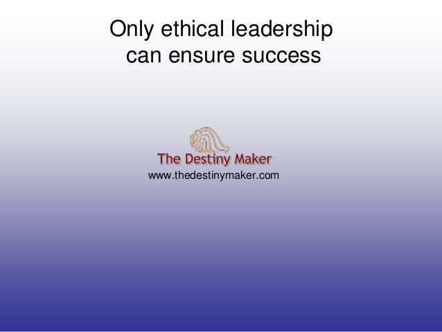 Only ethical leadershipcan ensure successwww.thedestinymaker.com