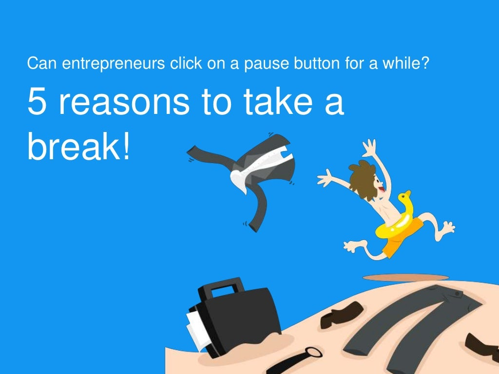 Can entrepreneurs click on a pause button for a while? 5 reasons to take a break