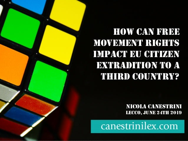 HOW CAN FREE MOVEMENT RIGHTS IMPACT EU CITIZEN EXTRADITION TO A THIRD COUNTRY? NICOLA CANESTRINI LECCO, JUNE 24TH 2019