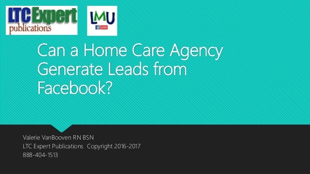 Can a Home Care Agency Generate Leads from Facebook? Valerie VanBooven RN BSN LTC Expert Publications Copyright 2016-2017 ...