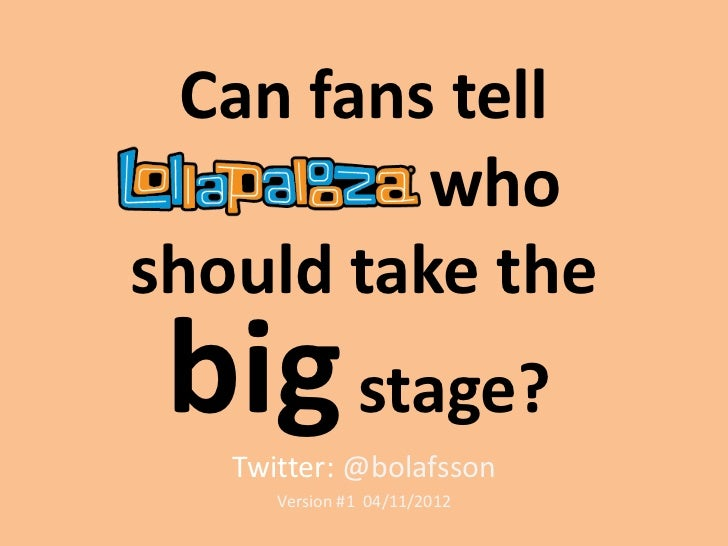 Can fans tell          whoshould take the big stage?   Twitter: @bolafsson      Version #1 04/11/2012