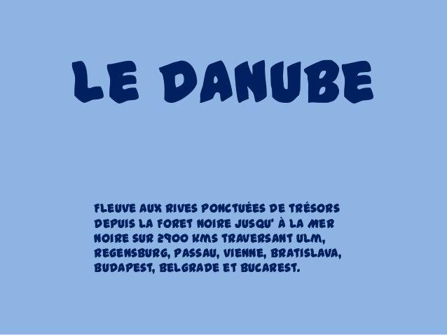 Le DanubeFleuve aux rives ponctuées de trésorsdepuis la Foret Noire jusqu' à la MerNoire sur 2900 kms traversant Ulm,Regen...