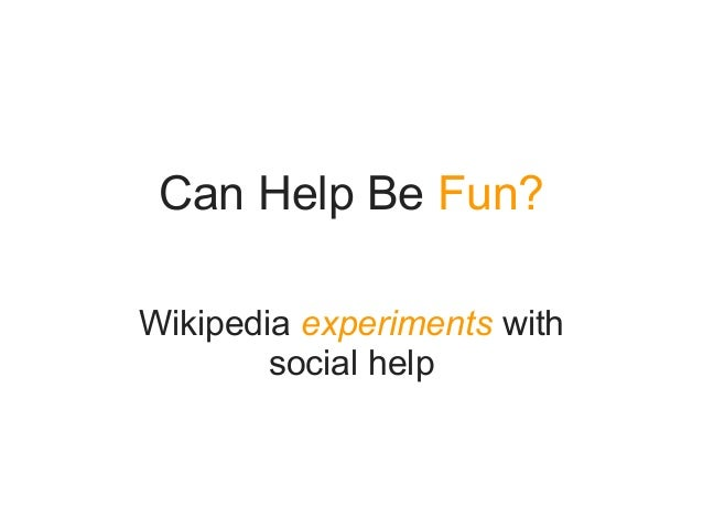 Can Help Be Fun?Wikipedia experiments withsocial help
