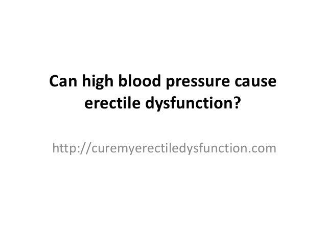 Can high blood pressure cause erectile dysfunction? http://curemyerectiledysfunction.com