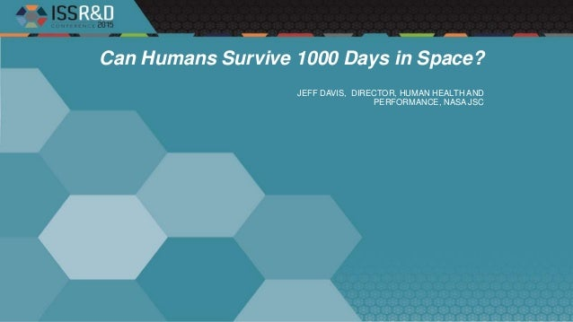 Can Humans Survive 1000 Days in Space? JEFF DAVIS, DIRECTOR, HUMAN HEALTH AND PERFORMANCE, NASA JSC