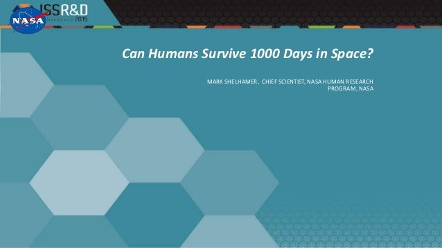 Can Humans Survive 1000 Days in Space? MARK SHELHAMER, CHIEF SCIENTIST, NASA HUMAN RESEARCH PROGRAM, NASA