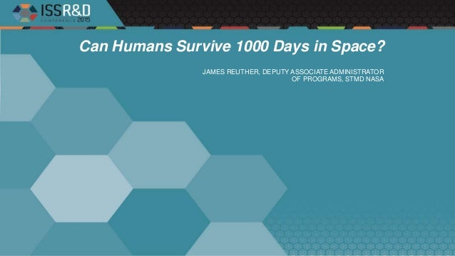 Can Humans Survive 1000 Days in Space? JAMES REUTHER, DEPUTY ASSOCIATE ADMINISTRATOR OF PROGRAMS, STMD NASA
