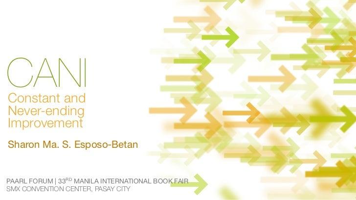 CANIConstant andNever-endingImprovementSharon Ma. S. Esposo-BetanPAARL FORUM | 33RD MANILA INTERNATIONAL BOOK FAIRSMX CONV...